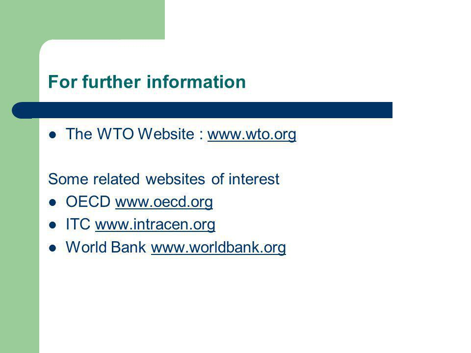 For further information The WTO Website : www.wto.orgwww.wto.org Some related websites of interest OECD www.oecd.orgwww.oecd.org ITC www.intracen.orgw