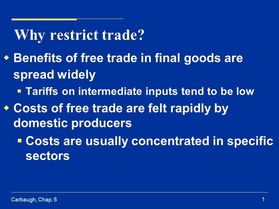 Carbaugh, Chap. 5 1 Why restrict trade? Benefits of free trade in final goods are spread widely Tariffs on intermediate inputs tend to be low Costs of