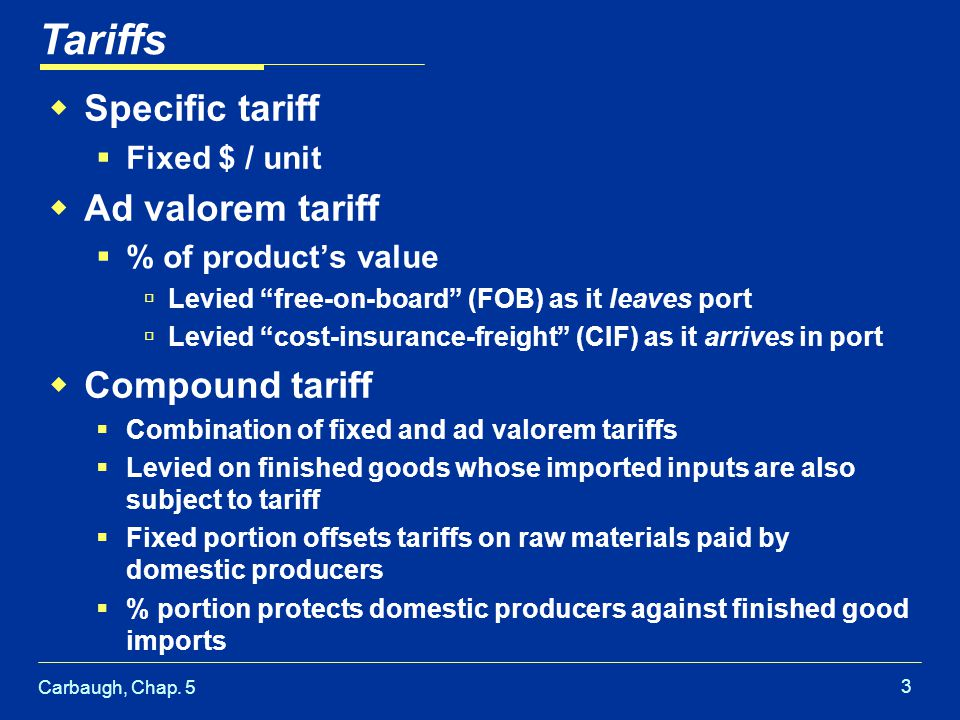 Carbaugh, Chap. 5 3 Specific tariff Fixed $ / unit Ad valorem tariff % of products value Levied free-on-board (FOB) as it leaves port Levied cost-insu