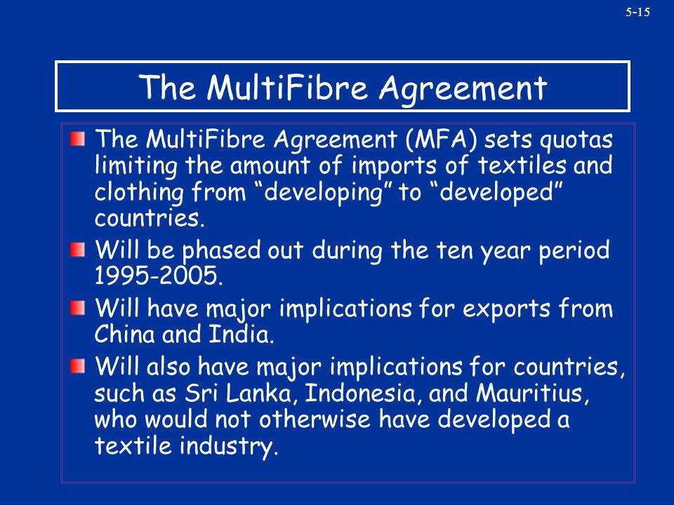 5-15 The MultiFibre Agreement The MultiFibre Agreement (MFA) sets quotas limiting the amount of imports of textiles and clothing from developing to de