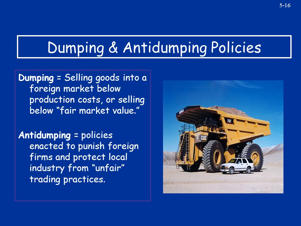 5-16 Dumping & Antidumping Policies Dumping = Selling goods into a foreign market below production costs, or selling below fair market value. Antidump