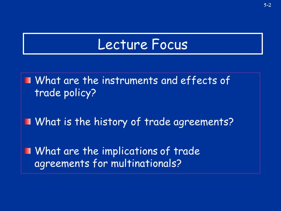 5-2 Lecture Focus What are the instruments and effects of trade policy? What is the history of trade agreements? What are the implications of trade ag