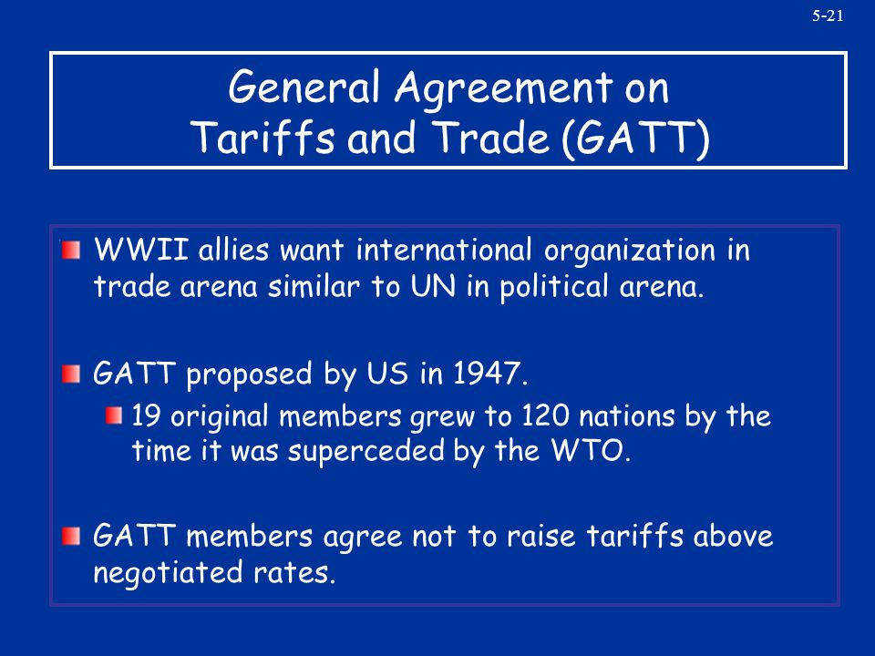 5-21 General Agreement on Tariffs and Trade (GATT) WWII allies want international organization in trade arena similar to UN in political arena. GATT p