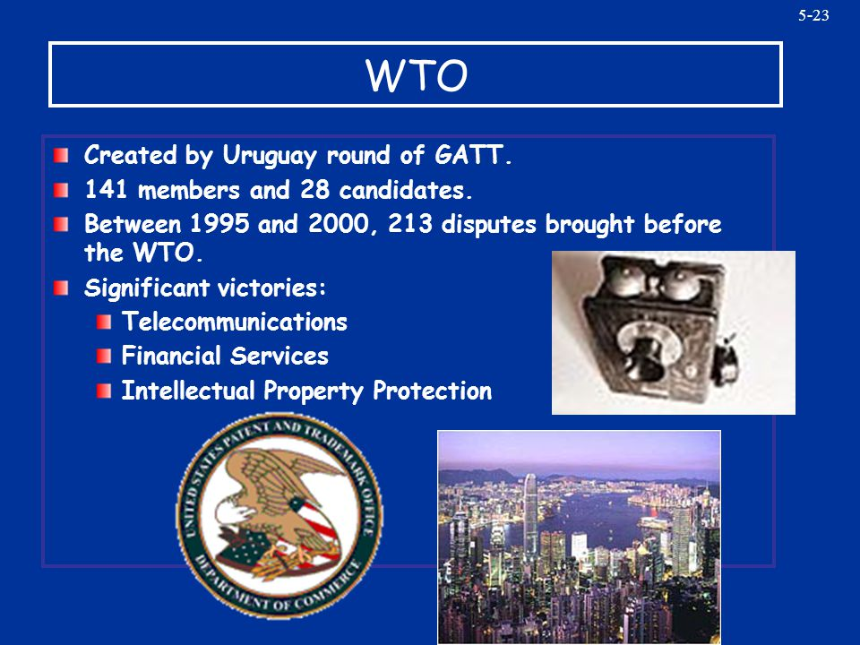 5-23 WTO Created by Uruguay round of GATT. 141 members and 28 candidates. Between 1995 and 2000, 213 disputes brought before the WTO. Significant vict
