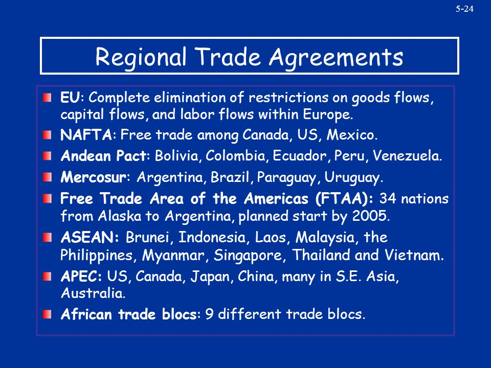 5-24 Regional Trade Agreements EU: Complete elimination of restrictions on goods flows, capital flows, and labor flows within Europe. NAFTA: Free trad