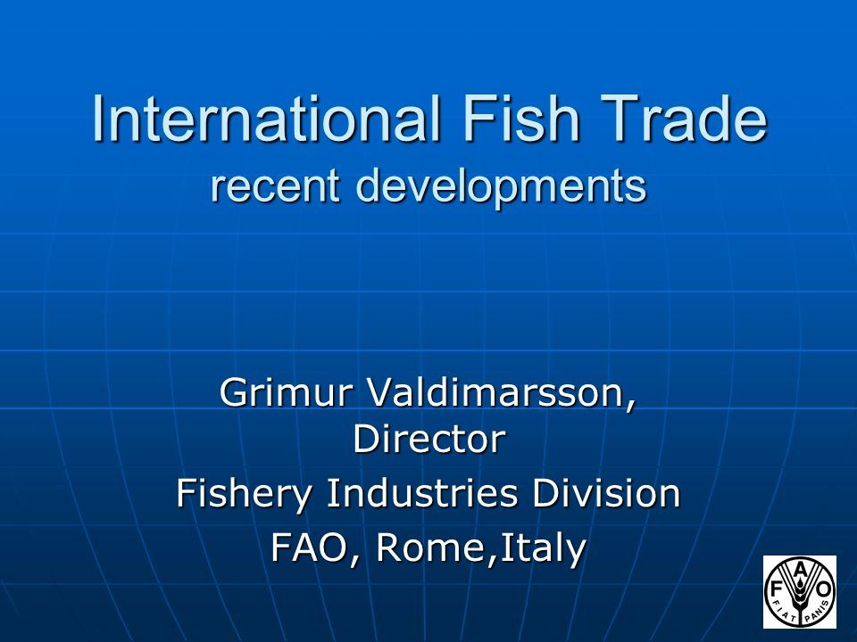 International Fish Trade recent developments Grimur Valdimarsson, Director Fishery Industries Division FAO, Rome,Italy