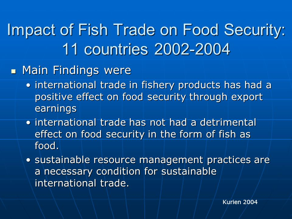 Impact of Fish Trade on Food Security: 11 countries 2002-2004 Main Findings were Main Findings were international trade in fishery products has had a positive effect on food security through export earningsinternational trade in fishery products has had a positive effect on food security through export earnings international trade has not had a detrimental effect on food security in the form of fish as food.international trade has not had a detrimental effect on food security in the form of fish as food.