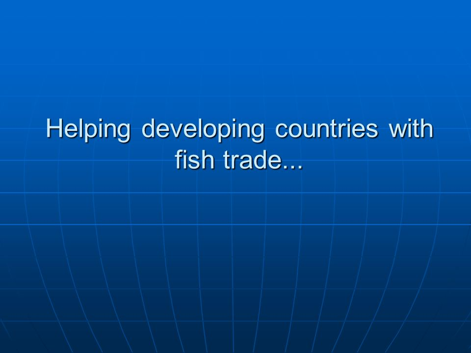 Helping developing countries with fish trade...