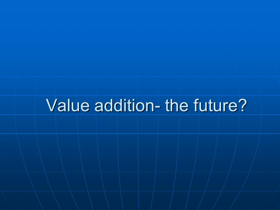 Value addition- the future