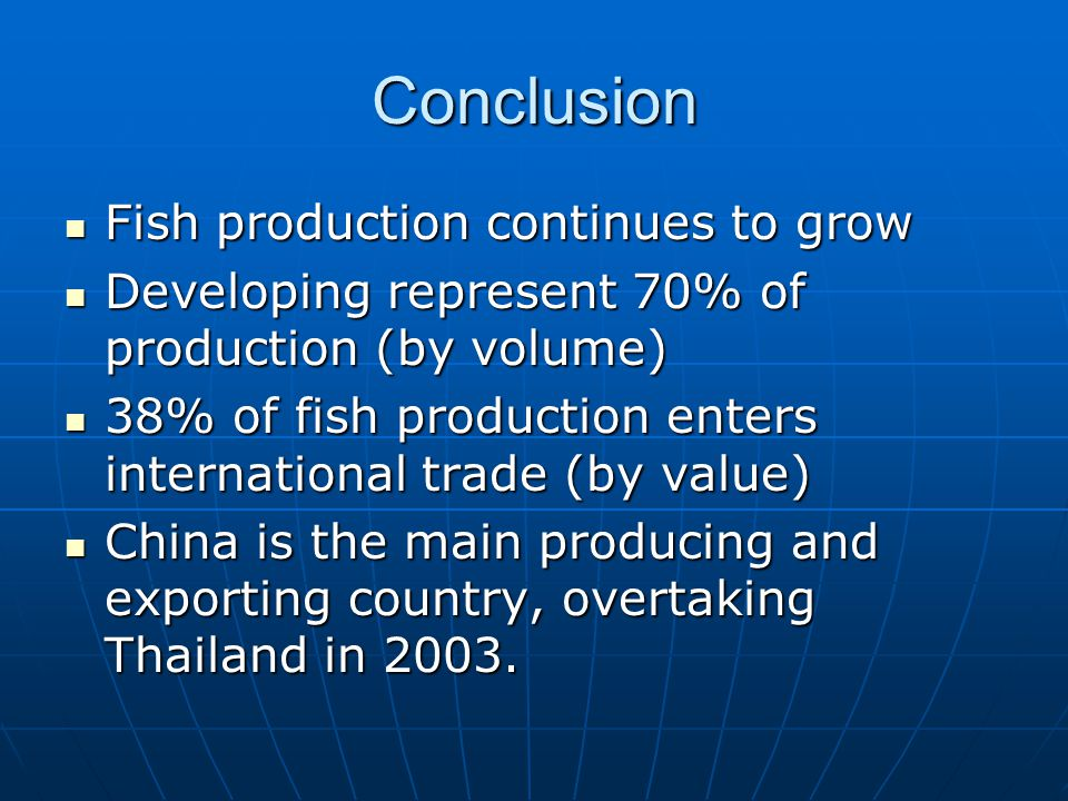 Conclusion Fish production continues to grow Fish production continues to grow Developing represent 70% of production (by volume) Developing represent 70% of production (by volume) 38% of fish production enters international trade (by value) 38% of fish production enters international trade (by value) China is the main producing and exporting country, overtaking Thailand in 2003.