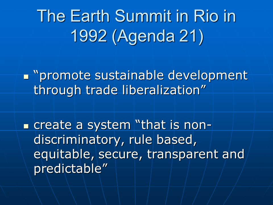 The Earth Summit in Rio in 1992 (Agenda 21) promote sustainable development through trade liberalization promote sustainable development through trade liberalization create a system that is non- discriminatory, rule based, equitable, secure, transparent and predictable create a system that is non- discriminatory, rule based, equitable, secure, transparent and predictable