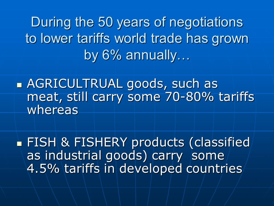 During the 50 years of negotiations to lower tariffs world trade has grown by 6% annually… AGRICULTRUAL goods, such as meat, still carry some 70-80% tariffs whereas AGRICULTRUAL goods, such as meat, still carry some 70-80% tariffs whereas FISH & FISHERY products (classified as industrial goods) carry some 4.5% tariffs in developed countries FISH & FISHERY products (classified as industrial goods) carry some 4.5% tariffs in developed countries