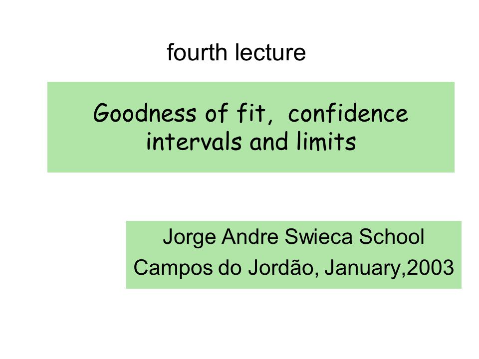 Goodness of fit, confidence intervals and limits Jorge Andre Swieca School Campos do Jordão, January,2003 fourth lecture