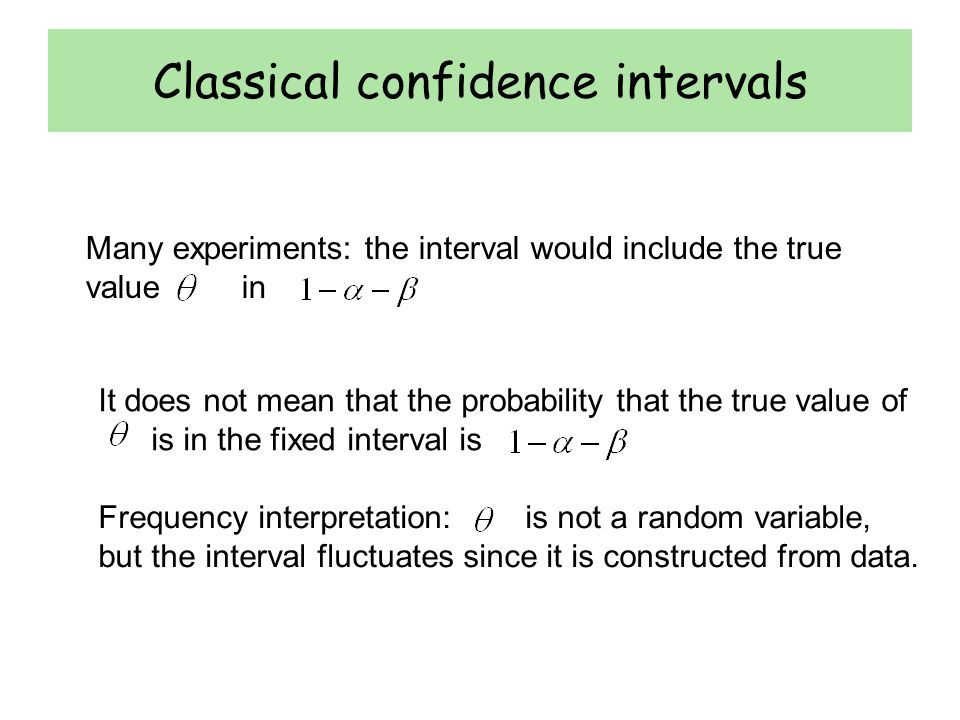 Classical confidence intervals Many experiments: the interval would include the true value in It does not mean that the probability that the true value of is in the fixed interval is Frequency interpretation: is not a random variable, but the interval fluctuates since it is constructed from data.