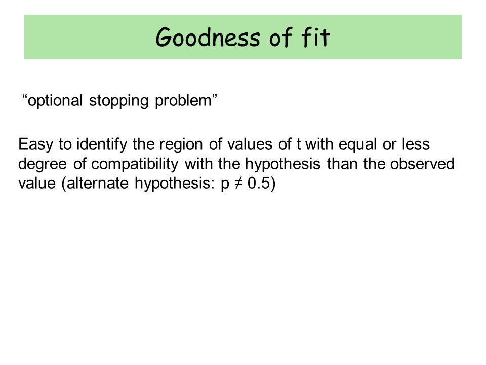 Goodness of fit Easy to identify the region of values of t with equal or less degree of compatibility with the hypothesis than the observed value (alt