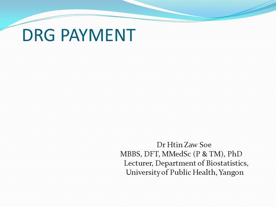 DRG PAYMENT Dr Htin Zaw Soe MBBS, DFT, MMedSc (P & TM), PhD Lecturer, Department of Biostatistics, University of Public Health, Yangon