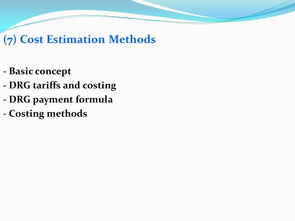 (7) Cost Estimation Methods - Basic concept - DRG tariffs and costing - DRG payment formula - Costing methods