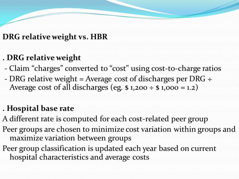 DRG relative weight vs. HBR. DRG relative weight - Claim charges converted to cost using cost-to-charge ratios - DRG relative weight = Average cost of