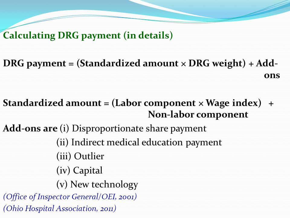 Calculating DRG payment (in details) DRG payment = (Standardized amount × DRG weight) + Add- ons Standardized amount = (Labor component × Wage index)