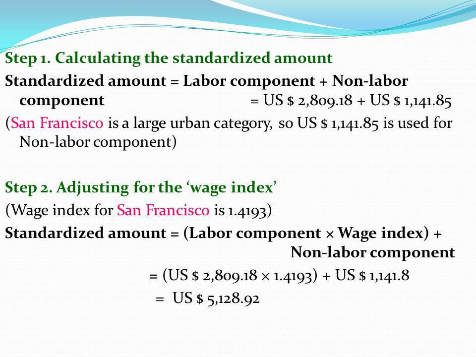 Step 1. Calculating the standardized amount Standardized amount = Labor component + Non-labor component = US $ 2,809.18 + US $ 1,141.85 (San Francisco