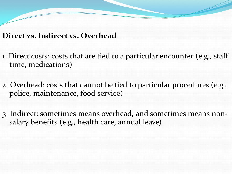 Direct vs. Indirect vs. Overhead 1. Direct costs: costs that are tied to a particular encounter (e.g., staff time, medications) 2. Overhead: costs tha