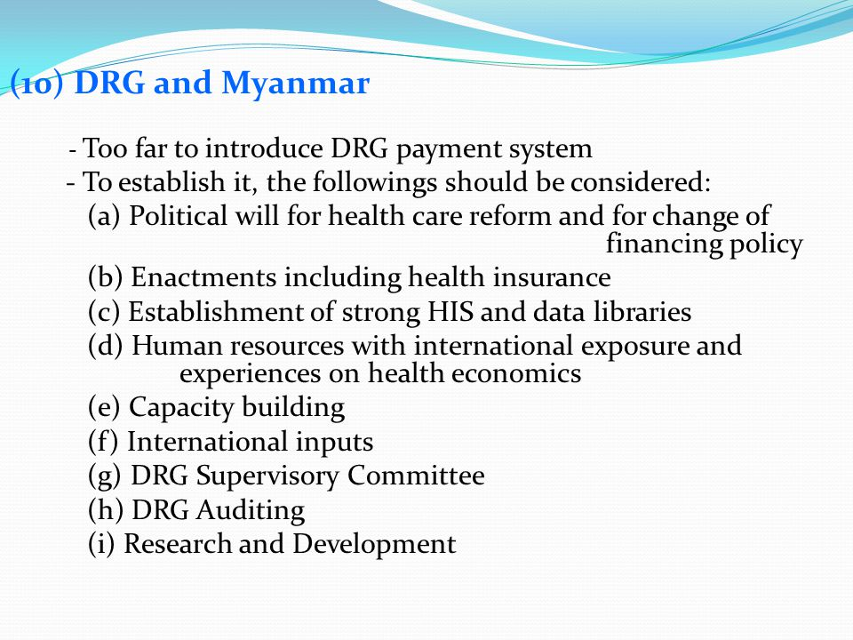 (10) DRG and Myanmar - Too far to introduce DRG payment system - To establish it, the followings should be considered: (a) Political will for health c