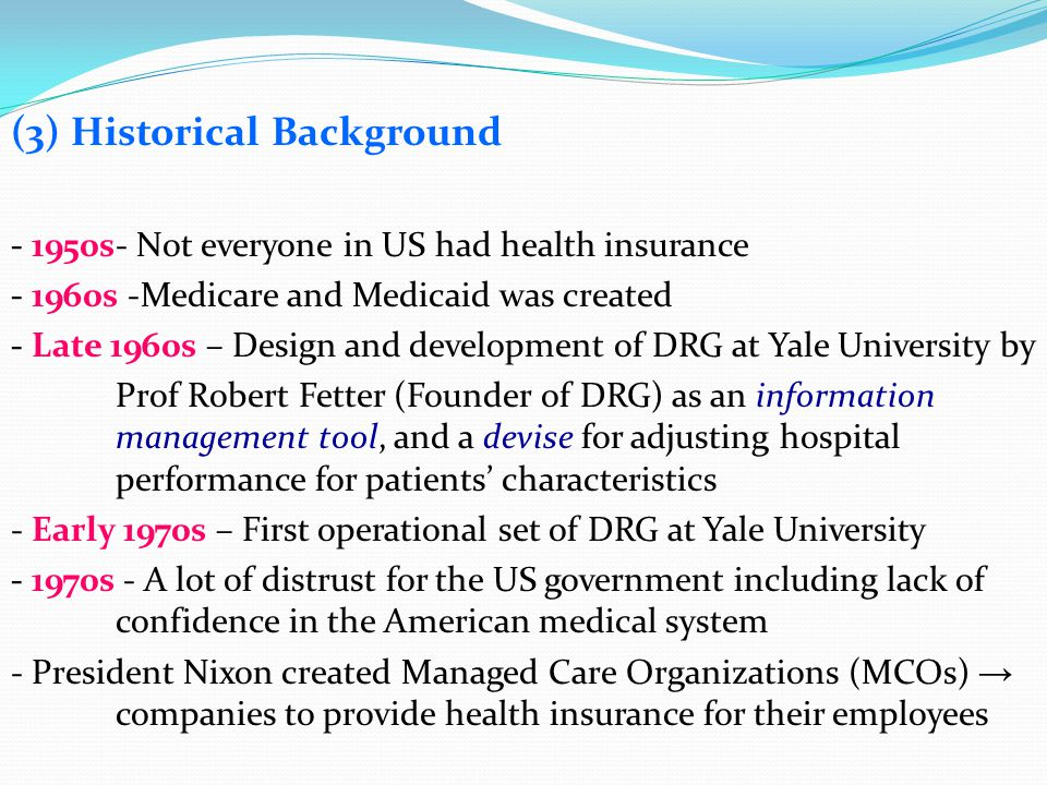 (3) Historical Background - 1950s- Not everyone in US had health insurance - 1960s -Medicare and Medicaid was created - Late 1960s – Design and develo