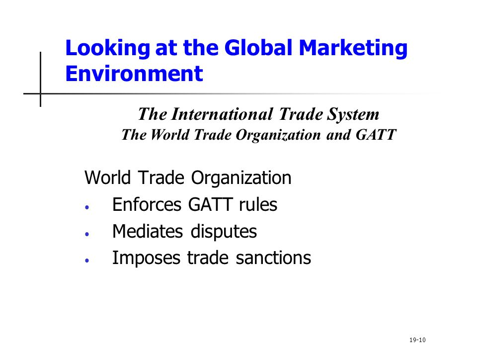 Looking at the Global Marketing Environment World Trade Organization Enforces GATT rules Mediates disputes Imposes trade sanctions 19-10 The International Trade System The World Trade Organization and GATT