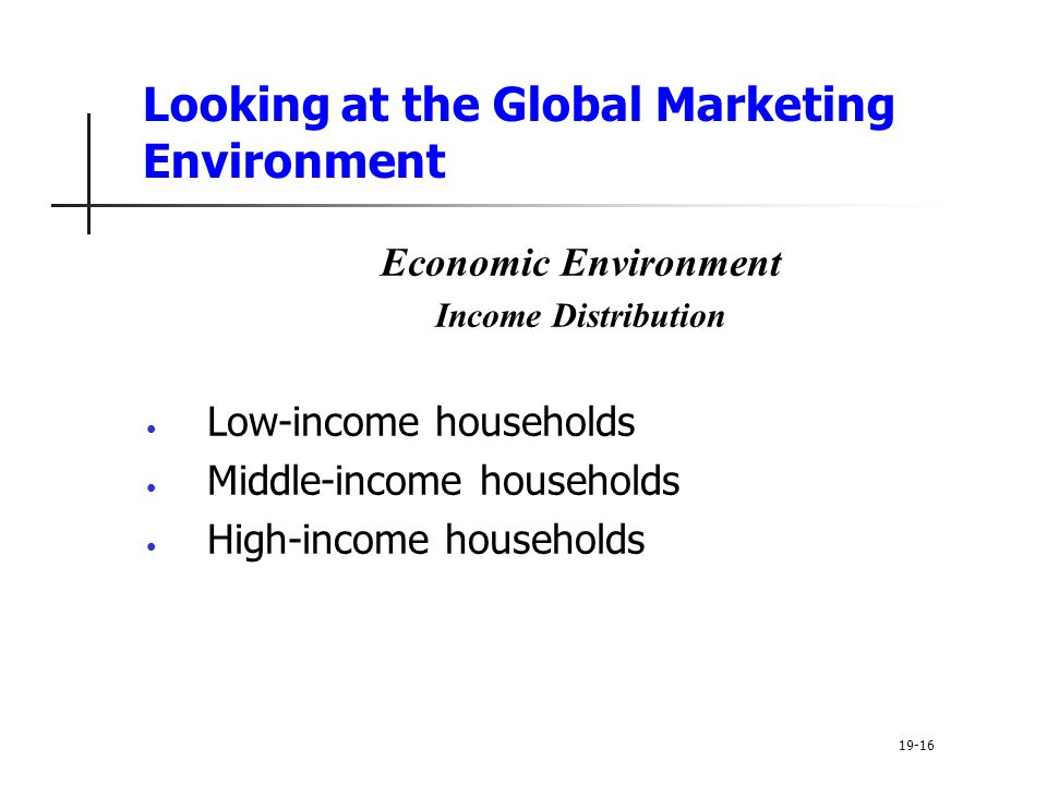 Looking at the Global Marketing Environment Economic Environment Income Distribution Low-income households Middle-income households High-income households 19-16