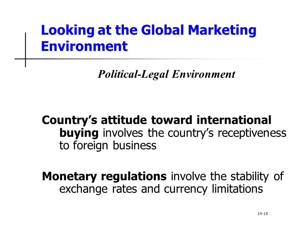 Looking at the Global Marketing Environment Political-Legal Environment Countrys attitude toward international buying involves the countrys receptiveness to foreign business Monetary regulations involve the stability of exchange rates and currency limitations 19-18
