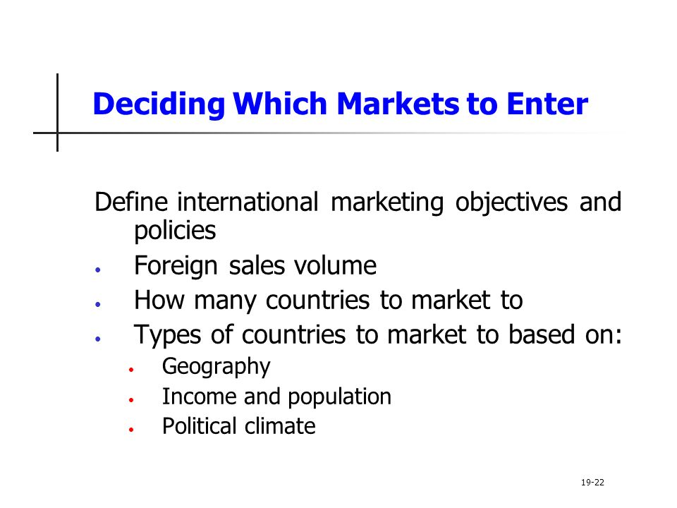 Deciding Which Markets to Enter Define international marketing objectives and policies Foreign sales volume How many countries to market to Types of countries to market to based on: Geography Income and population Political climate 19-22