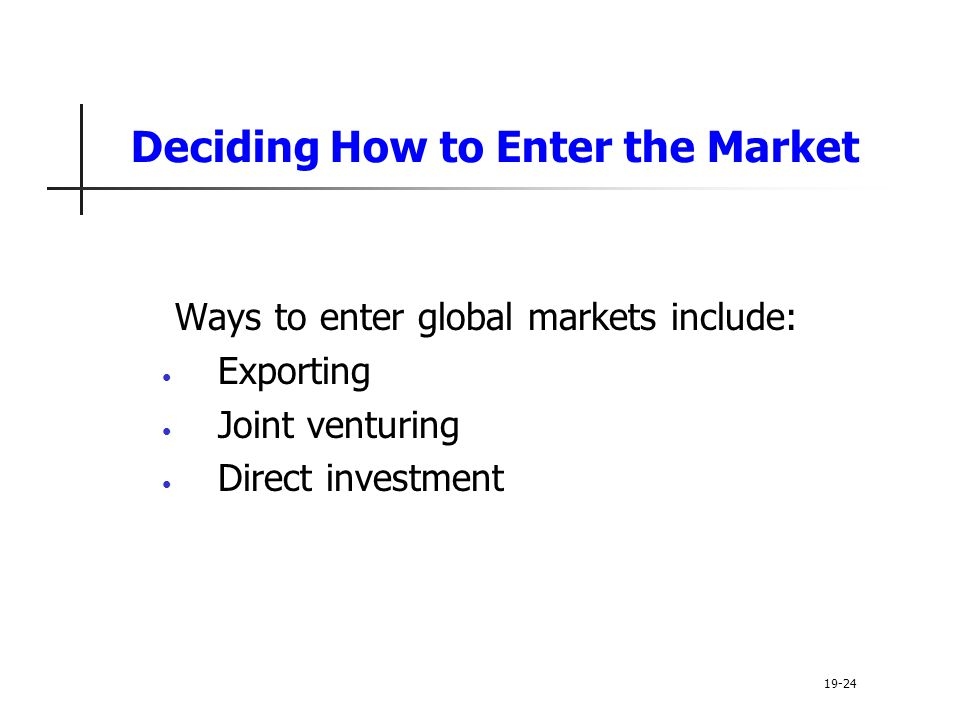 Deciding How to Enter the Market Ways to enter global markets include: Exporting Joint venturing Direct investment 19-24