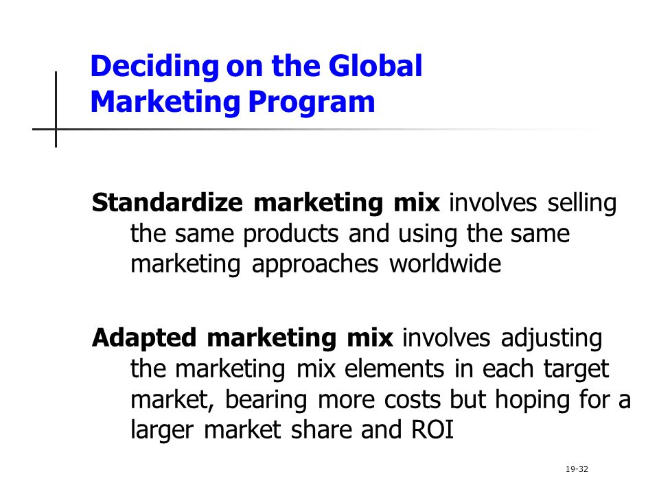 Deciding on the Global Marketing Program Standardize marketing mix involves selling the same products and using the same marketing approaches worldwide Adapted marketing mix involves adjusting the marketing mix elements in each target market, bearing more costs but hoping for a larger market share and ROI 19-32