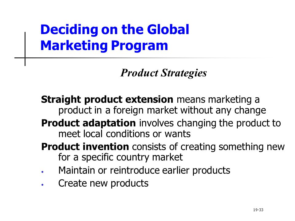 Deciding on the Global Marketing Program Product Strategies Straight product extension means marketing a product in a foreign market without any change Product adaptation involves changing the product to meet local conditions or wants Product invention consists of creating something new for a specific country market Maintain or reintroduce earlier products Create new products 19-33