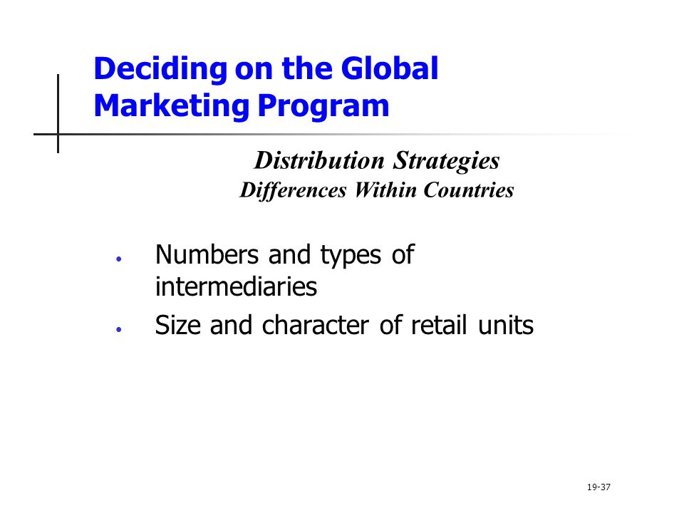 Deciding on the Global Marketing Program Numbers and types of intermediaries Size and character of retail units 19-37 Distribution Strategies Differences Within Countries