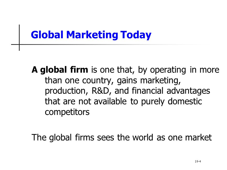 Global Marketing Today A global firm is one that, by operating in more than one country, gains marketing, production, R&D, and financial advantages that are not available to purely domestic competitors The global firms sees the world as one market 19-4