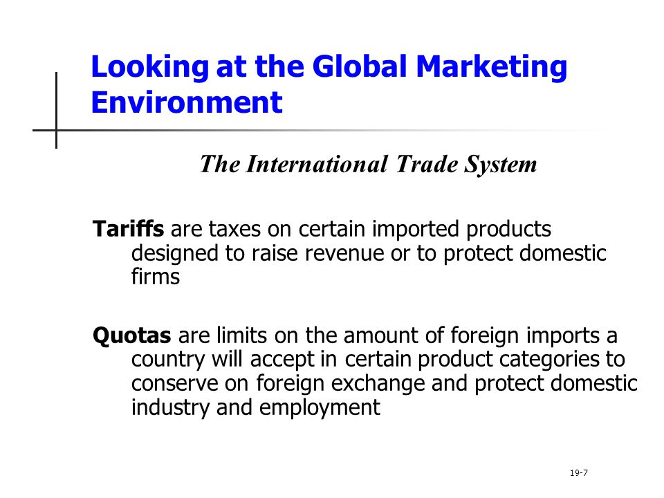 Looking at the Global Marketing Environment The International Trade System Tariffs are taxes on certain imported products designed to raise revenue or to protect domestic firms Quotas are limits on the amount of foreign imports a country will accept in certain product categories to conserve on foreign exchange and protect domestic industry and employment 19-7