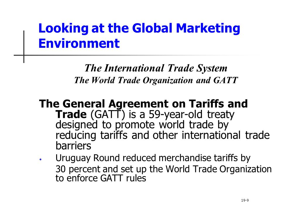 Looking at the Global Marketing Environment The International Trade System The World Trade Organization and GATT The General Agreement on Tariffs and Trade (GATT) is a 59-year-old treaty designed to promote world trade by reducing tariffs and other international trade barriers Uruguay Round reduced merchandise tariffs by 30 percent and set up the World Trade Organization to enforce GATT rules 19-9