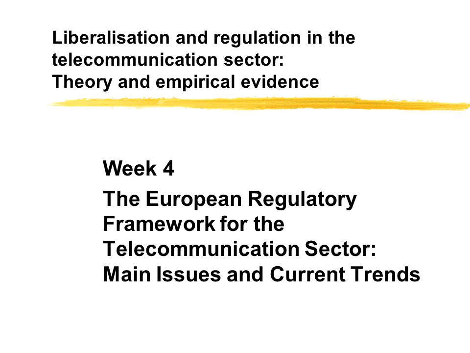 Liberalisation and regulation in the telecommunication sector: Theory and empirical evidence Week 4 The European Regulatory Framework for the Telecomm