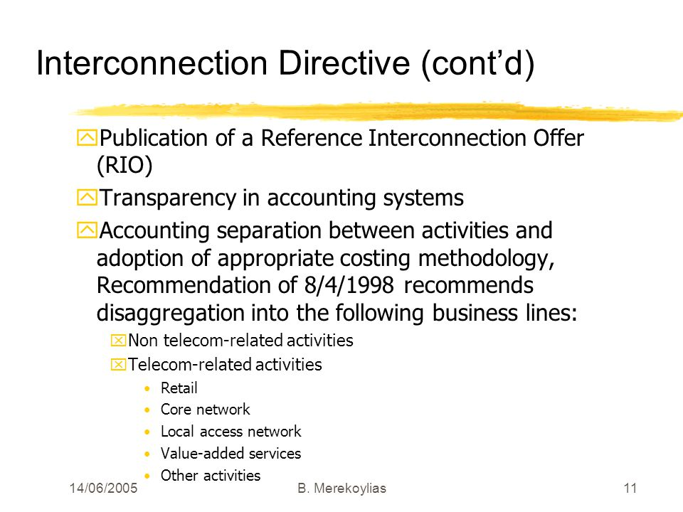 14/06/2005Β. Merekoylias11 Interconnection Directive (contd) yPublication of a Reference Interconnection Offer (RIO) yTransparency in accounting syste