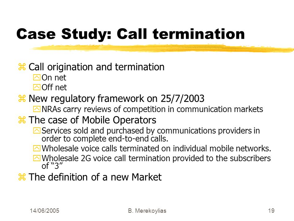 14/06/2005Β. Merekoylias19 Case Study: Call termination zCall origination and termination yOn net yOff net zNew regulatory framework on 25/7/2003 yNRA