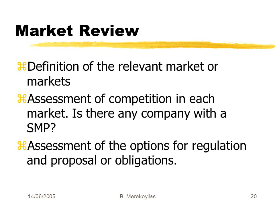 14/06/2005Β. Merekoylias20 Market Review zDefinition of the relevant market or markets zAssessment of competition in each market. Is there any company