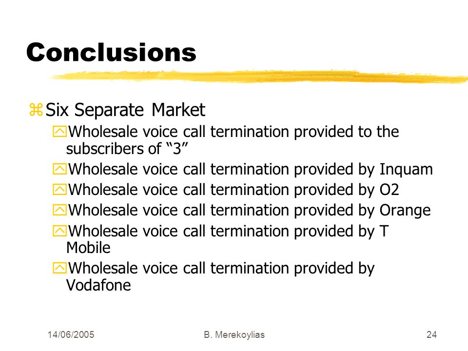 14/06/2005Β. Merekoylias24 Conclusions zSix Separate Market yWholesale voice call termination provided to the subscribers of 3 yWholesale voice call t