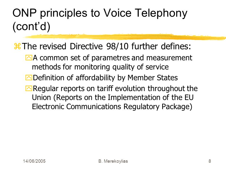 14/06/2005Β. Merekoylias8 ONP principles to Voice Telephony (contd) zThe revised Directive 98/10 further defines: yA common set of parametres and meas