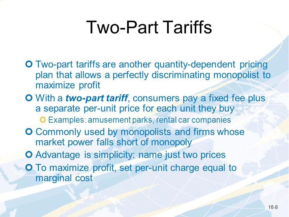 Two-Part Tariffs Two-part tariffs are another quantity-dependent pricing plan that allows a perfectly discriminating monopolist to maximize profit Wit