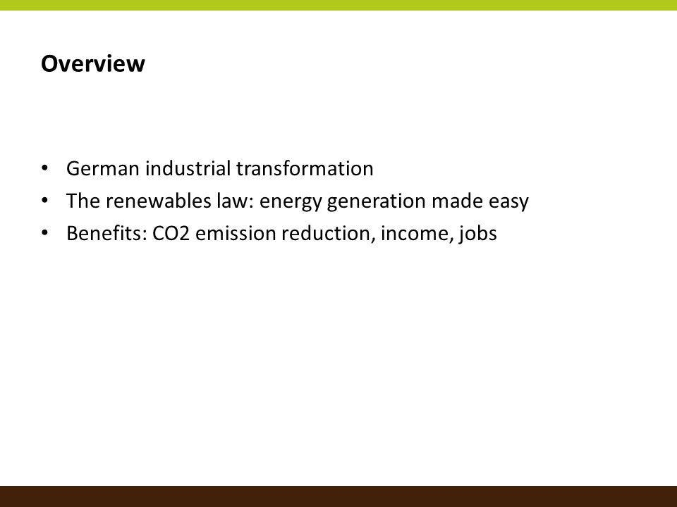 Overview German industrial transformation The renewables law: energy generation made easy Benefits: CO2 emission reduction, income, jobs