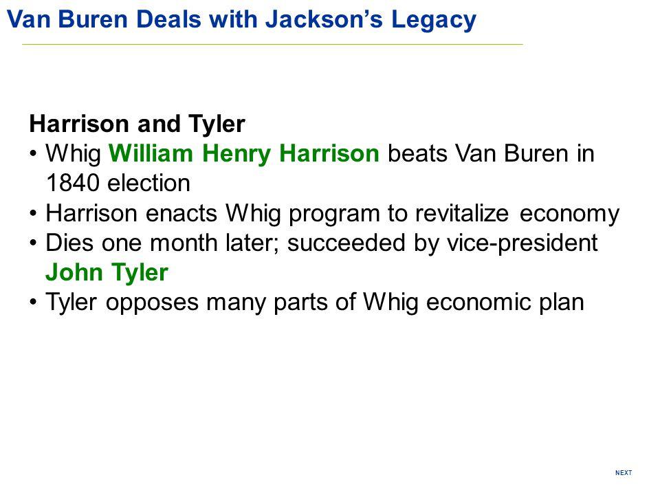 NEXT Van Buren Deals with Jacksons Legacy Harrison and Tyler Whig William Henry Harrison beats Van Buren in 1840 election Harrison enacts Whig program