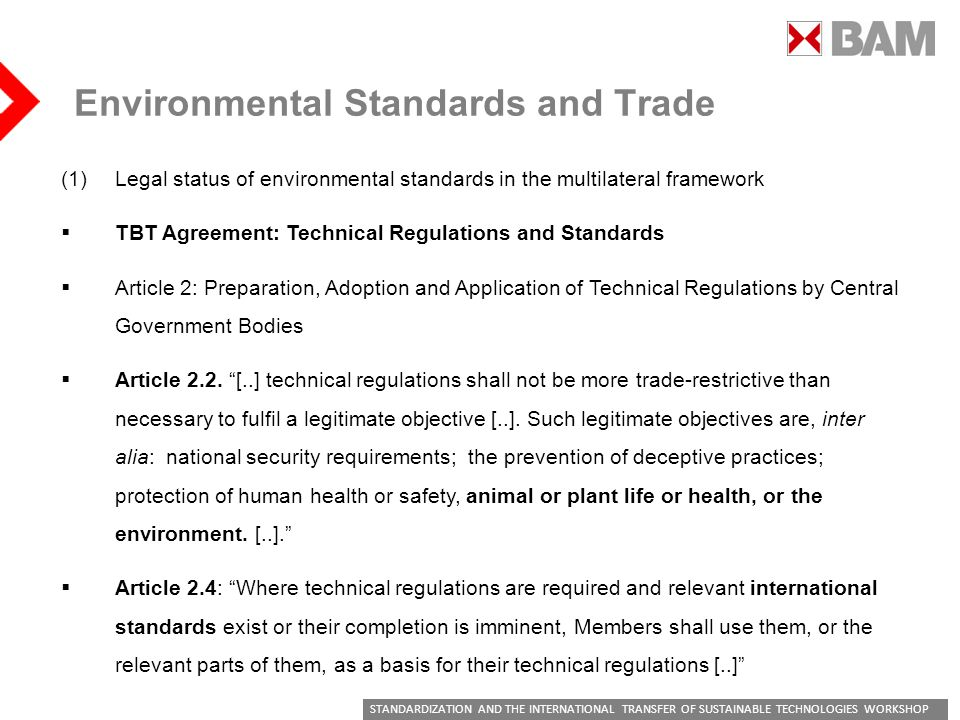 STANDARDIZATION AND THE INTERNATIONAL TRANSFER OF SUSTAINABLE TECHNOLOGIES WORKSHOP Environmental Standards and Trade (1)Legal status of environmental standards in the multilateral framework TBT Agreement: Technical Regulations and Standards Article 2: Preparation, Adoption and Application of Technical Regulations by Central Government Bodies Article 2.2.