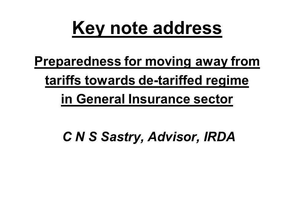 Key note address Preparedness for moving away from tariffs towards de-tariffed regime in General Insurance sector C N S Sastry, Advisor, IRDA