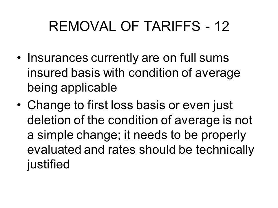 REMOVAL OF TARIFFS - 12 Insurances currently are on full sums insured basis with condition of average being applicable Change to first loss basis or even just deletion of the condition of average is not a simple change; it needs to be properly evaluated and rates should be technically justified